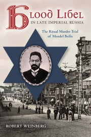 Blood Libel in Late Imperial Russia - The Ritual Murder Trial of Mendel Beilis ebook by Robert Weinberg