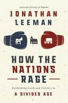 How the Nations Rage - Rethinking Faith and Politics in a Divided Age eBook by Jonathan Leeman