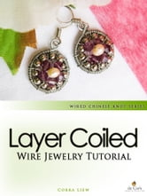 Wired Chinese Knot, Wire Jewelry Tutorial: Layer Coiled Crystal Pearls Earrings ebook by Corra Liew