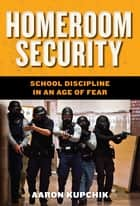 Homeroom Security - School Discipline in an Age of Fear ebook by Aaron Kupchik