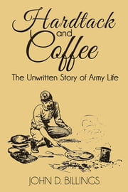 Hardtack and Coffee - The Unwritten Story of Army Life ebook by John D. Billings