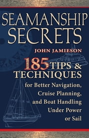 Seamanship Secrets : 185 Tips & Techniques for Better Navigation, Cruise Planning, and Boat Handling Under Power or Sail: 185 Tips & Techniques for Better Navigation, Cruise Planning, and Boat Handling Under Power or Sail - 185 Tips & Techniques for Better Navigation, Cruise Planning, and Boat Handling Under Power or Sail ebook by Kobo.Web.Store.Products.Fields.ContributorFieldViewModel