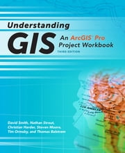 Understanding GIS - An ArcGIS® Pro Project Workbook ebook by David Smith, Nathan Strout, Christian Harder,...