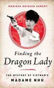 Finding the Dragon Lady - The Mystery of Vietnam's Madame Nhu ebook by Monique Brinson Demery