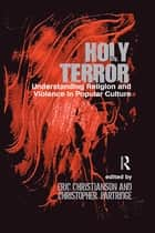 Holy Terror - Understanding Religion and Violence in Popular Culture ebook by Eric S. Christianson, Christopher Partridge