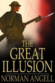 The Great Illusion - A Study of the Relation of Military Power to National Advantage ebook by Norman Angell