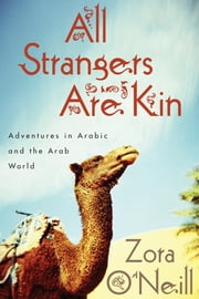 All Strangers Are Kin - Adventures in Arabic and the Arab World ebook by Zora O'Neill