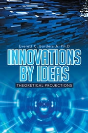 Innovations by Ideas - Theoretical projections ebook by Everett C. Borders Jr. Ph.D