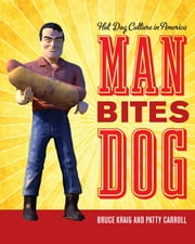 Man Bites Dog: Hot Dog Culture in America ebook by Bruce Kraig,Patty Carroll