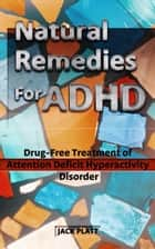 Natural Remedies For ADHD ebook by Jack Platt