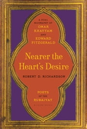 Nearer the Heart's Desire - Poets of the Rubaiyat: A Dual Biography of Omar Khayyam and Edward FitzGerald ebook by Robert D. Richardson