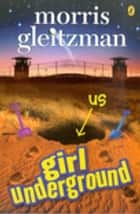 Girl Underground ebook by Morris Gleitzman