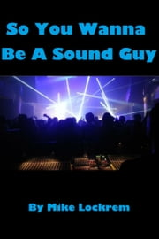 So You Wanna Be A Sound Guy ebook by Mike Lockrem