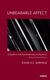 Unbearable Affect - A Guide to the Psychotherapy of Psychosis ebook by David Garfield