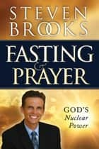 Fasting and Prayer - God's Nuclear Power ebook by Steven Brooks