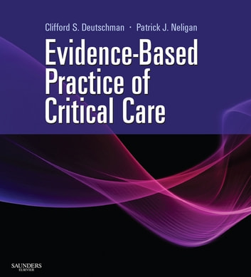 Evidence-Based Practice of Critical Care E-book - Expert Consult: Online and Print ebook by Clifford S. Deutschman, MS, MD, FCCM,Patrick J. Neligan, MA, MB, FRCAFRCSI