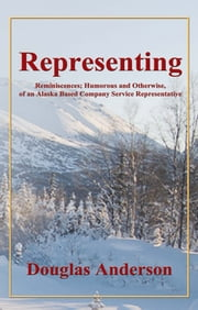 Representing - Reminiscences; Humorous and Otherwise, of an Alaska Based Company Service Representative ebook by Douglas Anderson