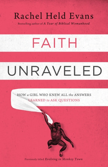 Faith Unraveled - How a Girl Who Knew All the Answers Learned to Ask Questions ebook by Rachel Held Evans