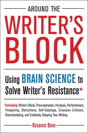 Around the Writer's Block - Using Brain Science to Solve Writer's Resistance ebook by Rosanne Bane