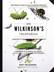 Mr. Wilkinson's Vegetables - A Cookbook to Celebrate the Garden ebook by Matt Wilkinson