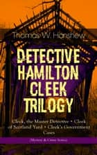 "DETECTIVE HAMILTON CLEEK TRILOGY – Cleek, the Master Detective + Cleek of Scotland Yard + Cleek's Government Cases (Mystery & Crime Series) - The Adventures of the Vanishing Cracksman and the Master Detective, known as ""the man of the forty faces"" ebook by Thomas W. Hanshew, Clarence Rowe"