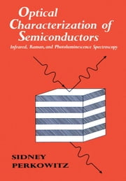 Optical Characterization of Semiconductors: Infrared, Raman, and Photoluminescence Spectroscopy ebook by Perkowitz, Sidney