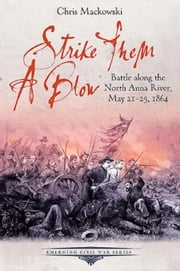 Strike Them a Blow: Battle along the North Anna River, May 21-25, 1864 ebook by Mackowski, Chris