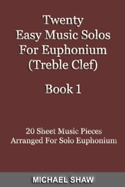 Twenty Easy Music Solos For Euphonium (Treble Clef) Book 1 ebook by Michael Shaw