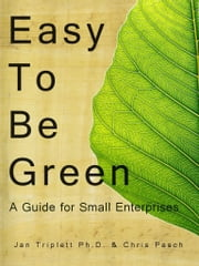 Easy to Be Green: A Guide for Small Enterprises ebook by Jan Triplett Ph.D.