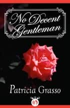 No Decent Gentleman ebook by Patricia Grasso