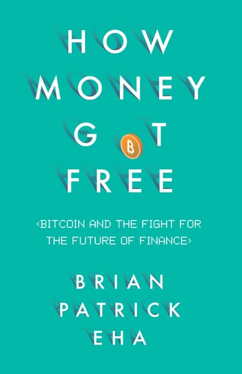 How Money Got Free - Bitcoin and the Fight for the Future of Finance ebook by Brian Patrick Eha