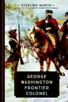 George Washington - Frontier Colonel ebook by Sterling North