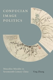 Confucian Image Politics - Masculine Morality in Seventeenth-Century China ebook by Ying Zhang