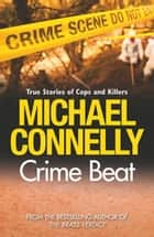 Crime Beat - True Crime Reports Of Cops And Killers ebook by Michael Connelly
