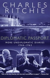 Diplomatic Passport - More Undiplomatic Diaries, 1946-1962 ebook by Charles Ritchie