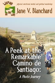 A Peek at the Remarkable Camino de Santiago: A Photo Journey ebook by Jane V. Blanchard