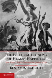 The Political Economy of Human Happiness - How Voters' Choices Determine the Quality of Life ebook by Professor Benjamin Radcliff