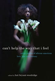 Can't Help the Way That I Feel - Sultry Stories of African American Love, Lust and Fantasy ebook by Lori Bryant-Woolridge