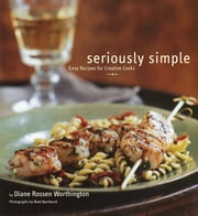 Seriously Simple - Easy Recipes for Creative Cooks ebook by Diane Rossen Worthington,Noel Barnhurst