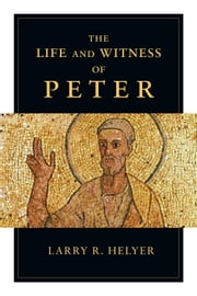 The Life and Witness of Peter ebook by Larry R. Helyer