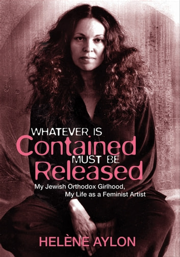 Whatever Is Contained Must Be Released - My Jewish Orthodox Girlhood, My Life as a Feminist Artist ebook by Helène Aylon