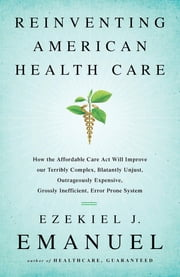 Reinventing American Health Care - How the Affordable Care Act will Improve our Terribly Complex, Blatantly Unjust, Outrageously Expensive, Grossly Inefficient, Error Prone System ebook by Ezekiel J. Emanuel