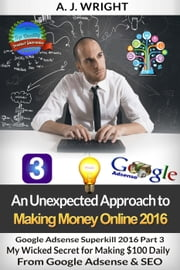 Google Adsense Superkill 2016 Part 3 - My Wicked Secret for Making $100 Daily From Google Adsense & SEO - An Unexpected Approach to Making Money Online 2016, #9 ebook by A.J. Wright