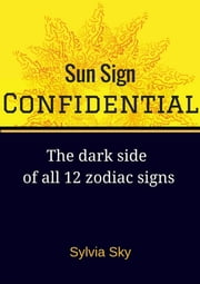 Sun Sign Confidential: The Dark Side of All 12 Zodiac Signs ebook by Sylvia Sky