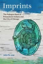 Imprints: The Pokagon Band of Potawatomi Indians and the City of Chicago ebook by John N. Low