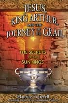 Jesus, King Arthur, and the Journey of the Grail - The Secrets of the Sun Kings ebook by Maurice Cotterell