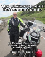 The Ultimate Men's Retirement Guide to Mental, Financial, Physical and Sexual Health (& Fun) ebook by James Gould