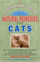 The Veterinarians' Guide to Natural Remedies for Cats ebook by Martin Zucker
