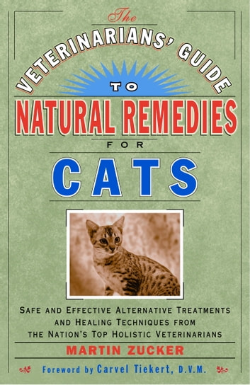 The Veterinarians' Guide to Natural Remedies for Cats - Safe and Effective Alternative Treatments and Healing Techniques from the Nations Top Holistic Veterinarians ebook by Martin Zucker