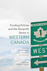 Funding Policies and the Nonprofit Sector in Western Canada - Evolving Relationships in a Changing Environment ebook by Peter R. Elson